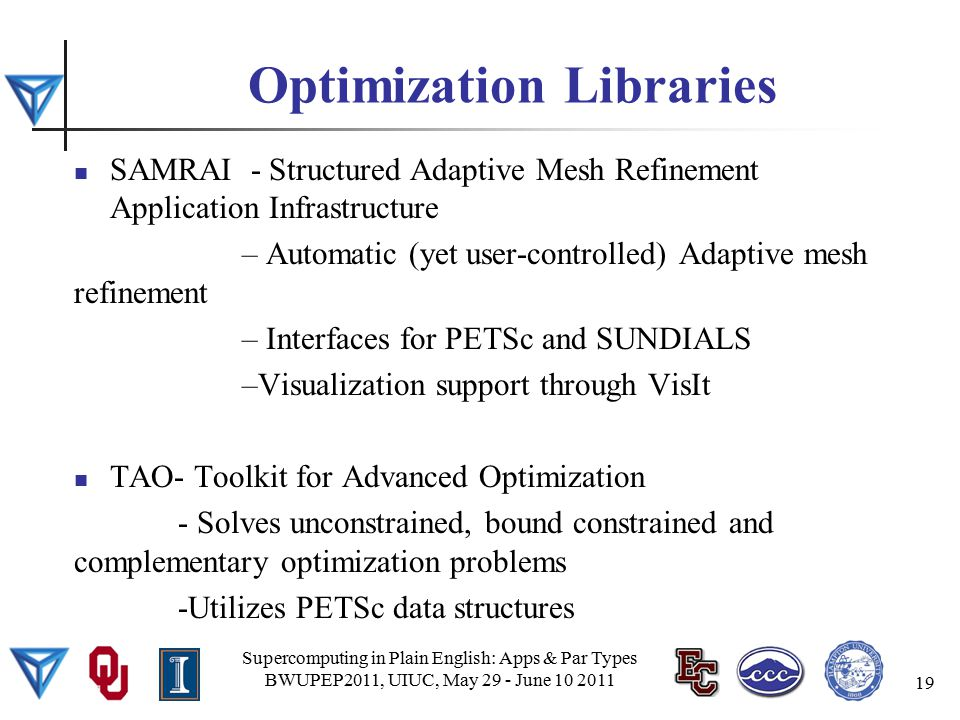Optimization Libraries SAMRAI - Structured Adaptive Mesh Refinement Application Infrastructure – Automatic (yet user-controlled) Adaptive mesh refinement – Interfaces for PETSc and SUNDIALS –Visualization support through VisIt TAO- Toolkit for Advanced Optimization - Solves unconstrained, bound constrained and complementary optimization problems -Utilizes PETSc data structures Supercomputing in Plain English: Apps & Par Types BWUPEP2011, UIUC, May 29 - June 10 2011 19