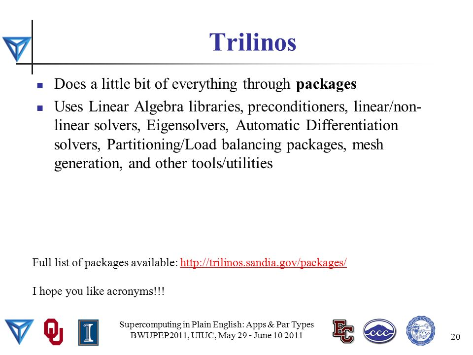 Trilinos Does a little bit of everything through packages Uses Linear Algebra libraries, preconditioners, linear/non- linear solvers, Eigensolvers, Automatic Differentiation solvers, Partitioning/Load balancing packages, mesh generation, and other tools/utilities Supercomputing in Plain English: Apps & Par Types BWUPEP2011, UIUC, May 29 - June 10 2011 20 Full list of packages available: http://trilinos.sandia.gov/packages/http://trilinos.sandia.gov/packages/ I hope you like acronyms!!!