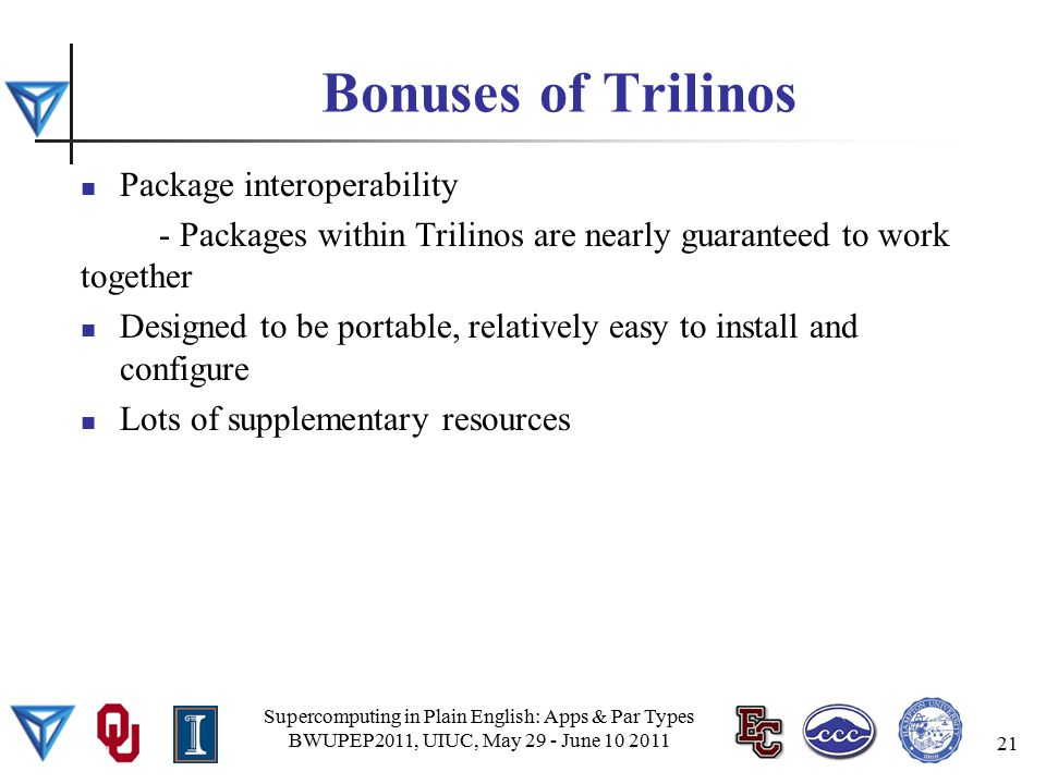 Bonuses of Trilinos Package interoperability - Packages within Trilinos are nearly guaranteed to work together Designed to be portable, relatively easy to install and configure Lots of supplementary resources Supercomputing in Plain English: Apps & Par Types BWUPEP2011, UIUC, May 29 - June 10 2011 21