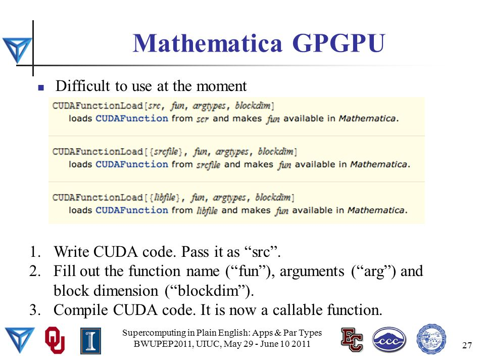 Mathematica GPGPU Difficult to use at the moment Supercomputing in Plain English: Apps & Par Types BWUPEP2011, UIUC, May 29 - June 10 2011 27 1.Write CUDA code.