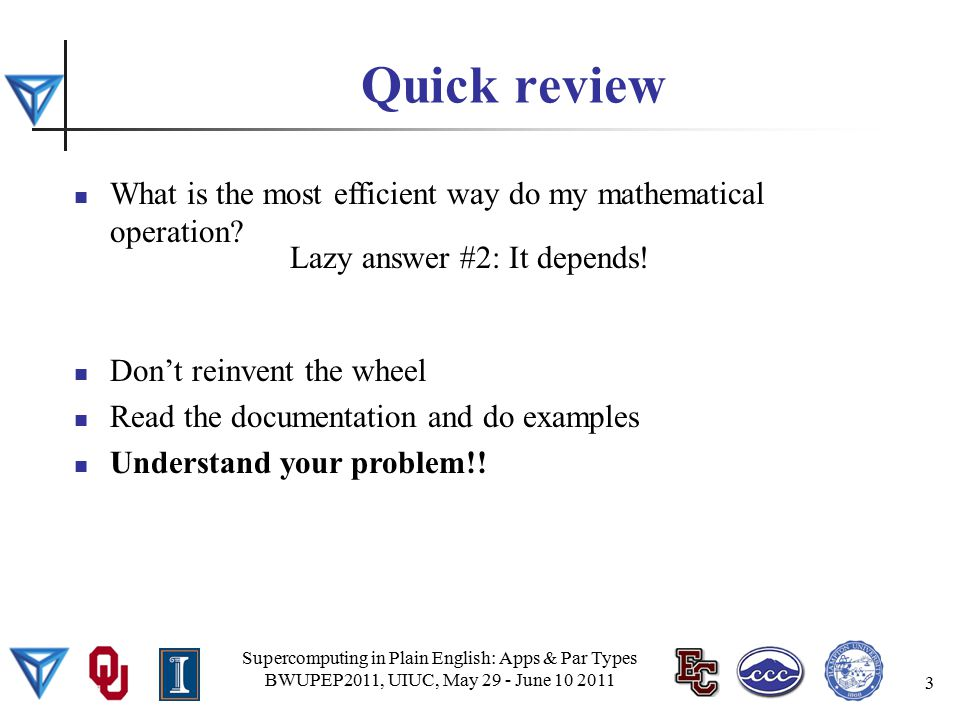 Quick review Supercomputing in Plain English: Apps & Par Types BWUPEP2011, UIUC, May 29 - June 10 2011 3 What is the most efficient way do my mathematical operation.