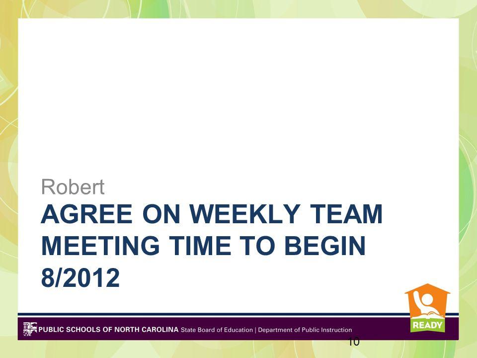 AGREE ON WEEKLY TEAM MEETING TIME TO BEGIN 8/2012 Robert 10