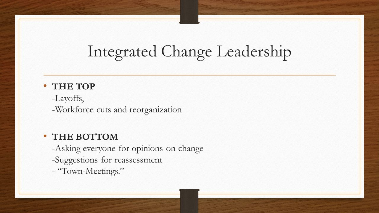 Integrated Change Leadership THE TOP -Layoffs, -Workforce cuts and reorganization THE BOTTOM -Asking everyone for opinions on change -Suggestions for reassessment - Town-Meetings.