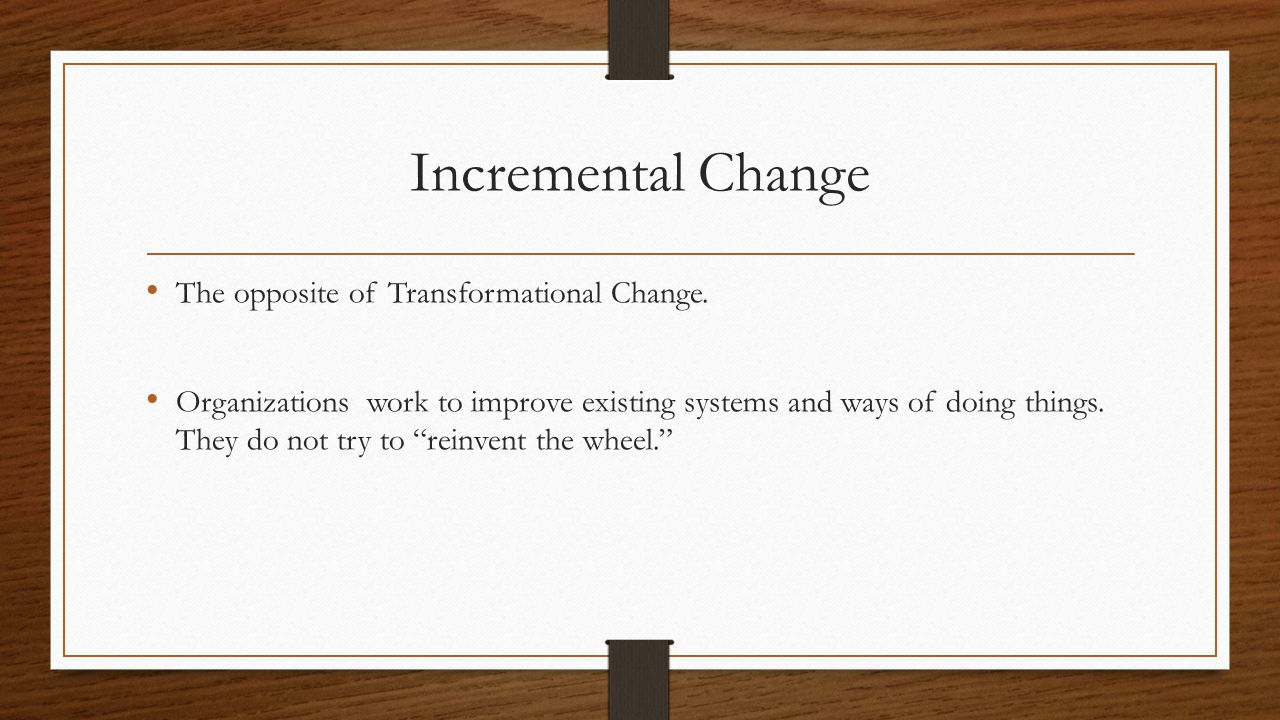 Incremental Change The opposite of Transformational Change.
