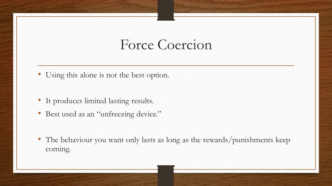 Force Coercion Using this alone is not the best option.