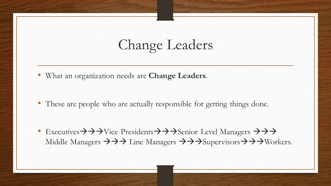 Change Leaders Change Leaders have to be open to new ideas and accept orders readily.