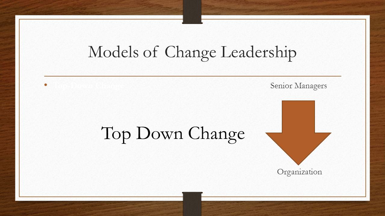 Models of Change Leadership Top-Down Change Senior Managers Organization Top Down Change