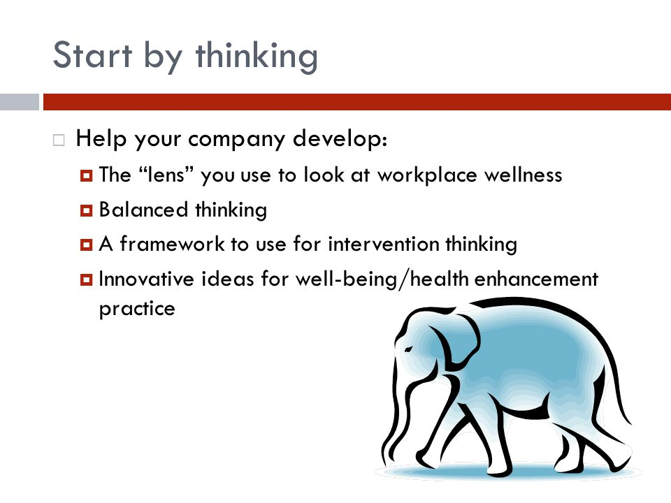 Start by thinking  Help your company develop:  The lens you use to look at workplace wellness  Balanced thinking  A framework to use for intervention thinking  Innovative ideas for well-being/health enhancement practice