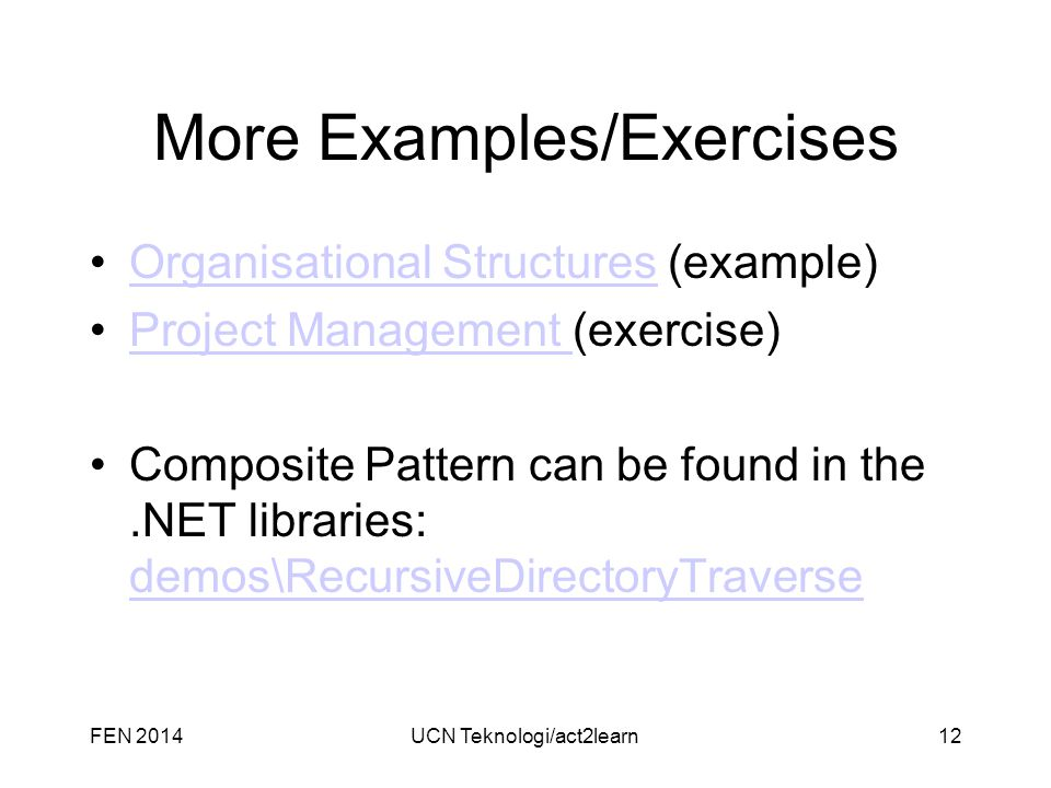 More Examples/Exercises Organisational Structures (example)Organisational Structures Project Management (exercise)Project Management Composite Pattern can be found in the.NET libraries: demos\RecursiveDirectoryTraverse demos\RecursiveDirectoryTraverse UCN Teknologi/act2learn12FEN 2014