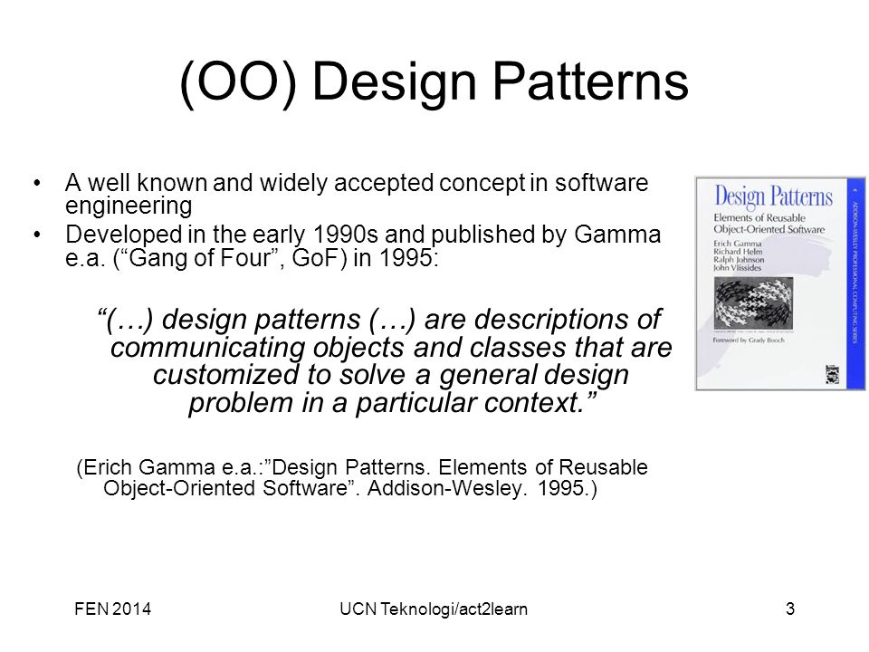 UCN Teknologi/act2learn3 (OO) Design Patterns A well known and widely accepted concept in software engineering Developed in the early 1990s and published by Gamma e.a.