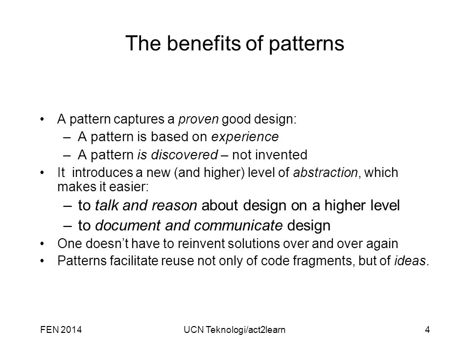UCN Teknologi/act2learn4 The benefits of patterns A pattern captures a proven good design: –A pattern is based on experience –A pattern is discovered – not invented It introduces a new (and higher) level of abstraction, which makes it easier: –to talk and reason about design on a higher level –to document and communicate design One doesn't have to reinvent solutions over and over again Patterns facilitate reuse not only of code fragments, but of ideas.