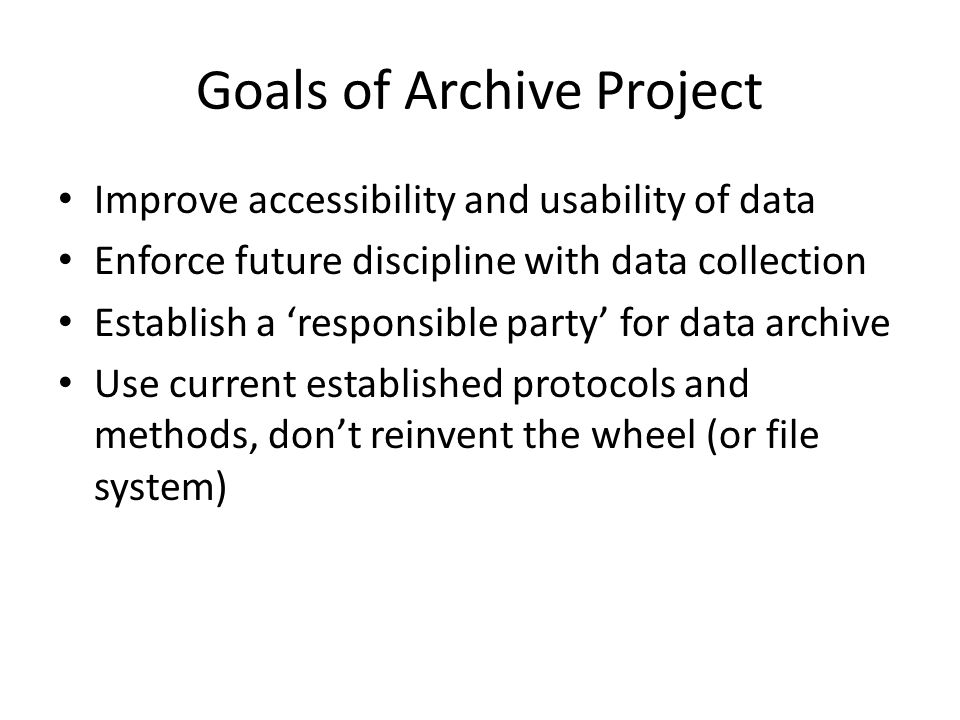 Goals of Archive Project Improve accessibility and usability of data Enforce future discipline with data collection Establish a 'responsible party' for data archive Use current established protocols and methods, don't reinvent the wheel (or file system)