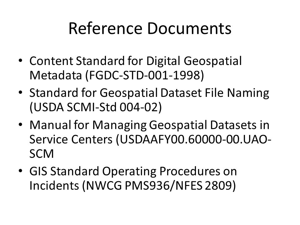 Reference Documents Content Standard for Digital Geospatial Metadata (FGDC-STD-001-1998) Standard for Geospatial Dataset File Naming (USDA SCMI-Std 004-02) Manual for Managing Geospatial Datasets in Service Centers (USDAAFY00.60000-00.UAO- SCM GIS Standard Operating Procedures on Incidents (NWCG PMS936/NFES 2809)