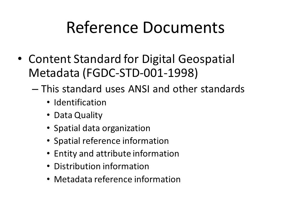 Reference Documents Content Standard for Digital Geospatial Metadata (FGDC-STD-001-1998) – This standard uses ANSI and other standards Identification Data Quality Spatial data organization Spatial reference information Entity and attribute information Distribution information Metadata reference information