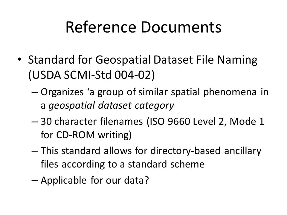 Reference Documents Standard for Geospatial Dataset File Naming (USDA SCMI-Std 004-02) – Organizes 'a group of similar spatial phenomena in a geospatial dataset category – 30 character filenames (ISO 9660 Level 2, Mode 1 for CD-ROM writing) – This standard allows for directory-based ancillary files according to a standard scheme – Applicable for our data