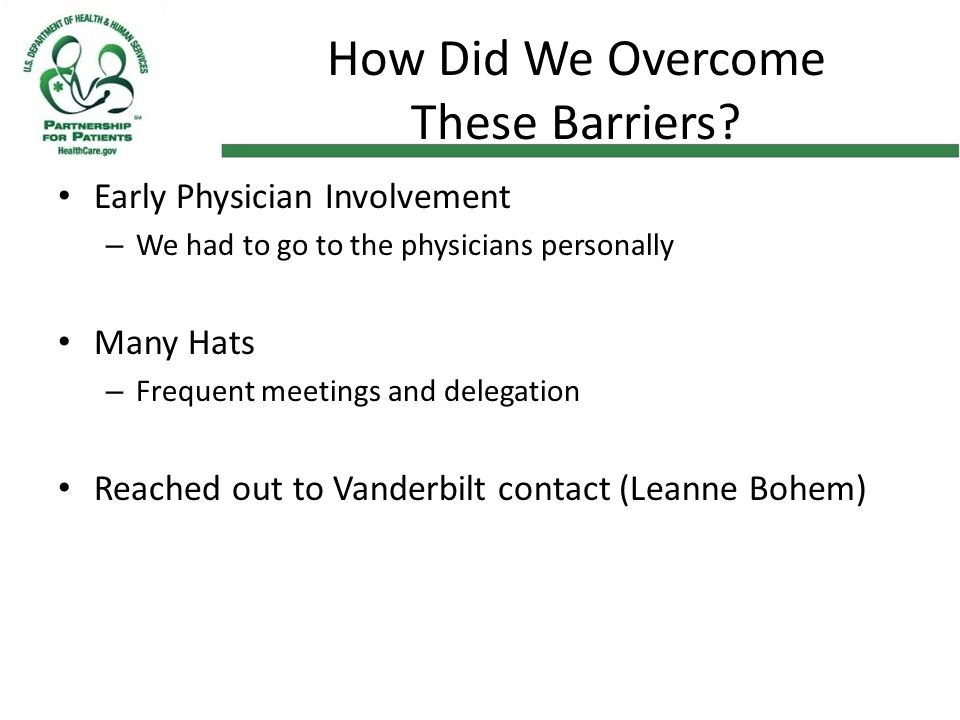 How Did We Overcome These Barriers? Early Physician Involvement – We had to go to the physicians personally Many Hats – Frequent meetings and delegati