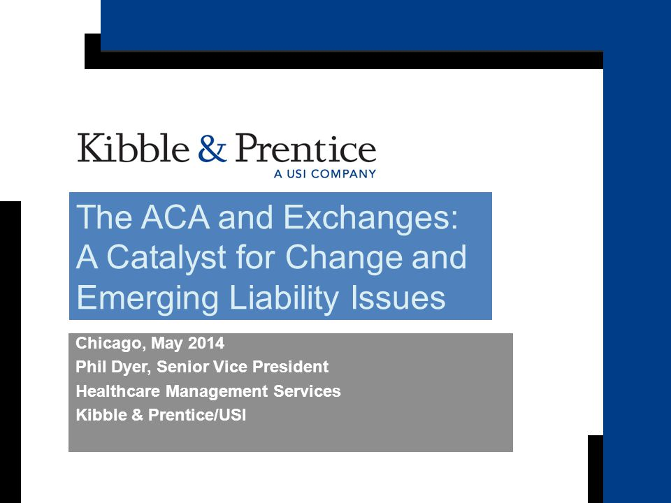 Becker's Hospital Review Chicago, May 2014 Phil Dyer, Senior Vice President Healthcare Management Services Kibble & Prentice/USI The ACA and Exchanges: A Catalyst for Change and Emerging Liability Issues