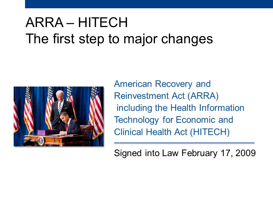 ARRA – HITECH The first step to major changes American Recovery and Reinvestment Act (ARRA) including the Health Information Technology for Economic and Clinical Health Act (HITECH) Signed into Law February 17, 2009