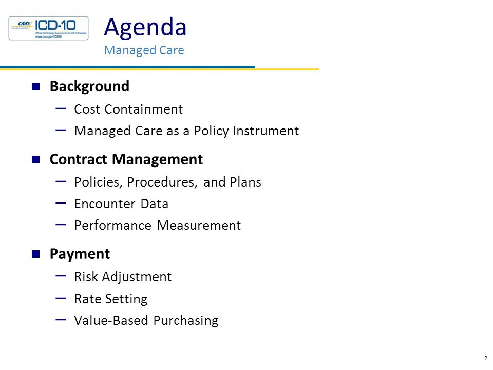 Background – Cost Containment – Managed Care as a Policy Instrument Contract Management – Policies, Procedures, and Plans – Encounter Data – Performance Measurement Payment – Risk Adjustment – Rate Setting – Value-Based Purchasing 2 Agenda Managed Care