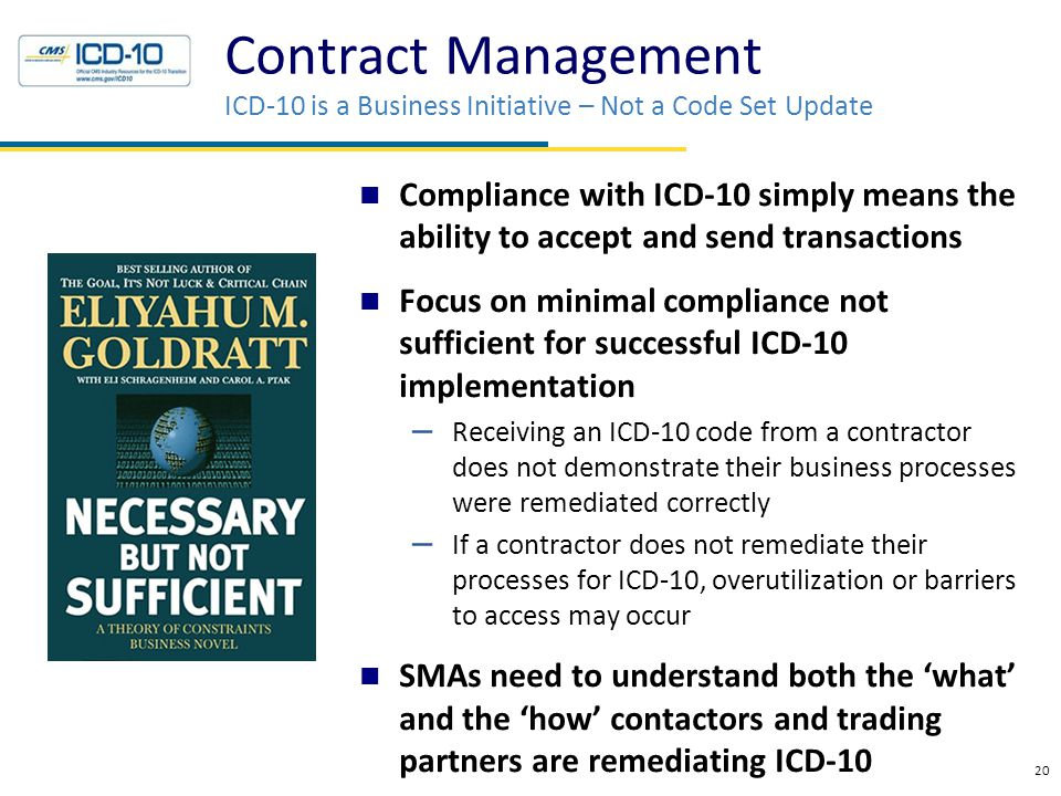 Compliance with ICD-10 simply means the ability to accept and send transactions Focus on minimal compliance not sufficient for successful ICD-10 implementation – Receiving an ICD-10 code from a contractor does not demonstrate their business processes were remediated correctly – If a contractor does not remediate their processes for ICD-10, overutilization or barriers to access may occur SMAs need to understand both the 'what' and the 'how' contactors and trading partners are remediating ICD-10 20 Contract Management ICD-10 is a Business Initiative – Not a Code Set Update
