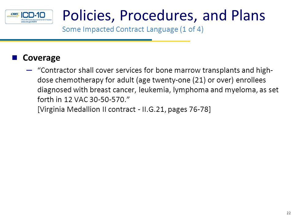 Coverage – Contractor shall cover services for bone marrow transplants and high- dose chemotherapy for adult (age twenty-one (21) or over) enrollees diagnosed with breast cancer, leukemia, lymphoma and myeloma, as set forth in 12 VAC 30-50-570. [Virginia Medallion II contract - II.G.21, pages 76-78] 22 Policies, Procedures, and Plans Some Impacted Contract Language (1 of 4)