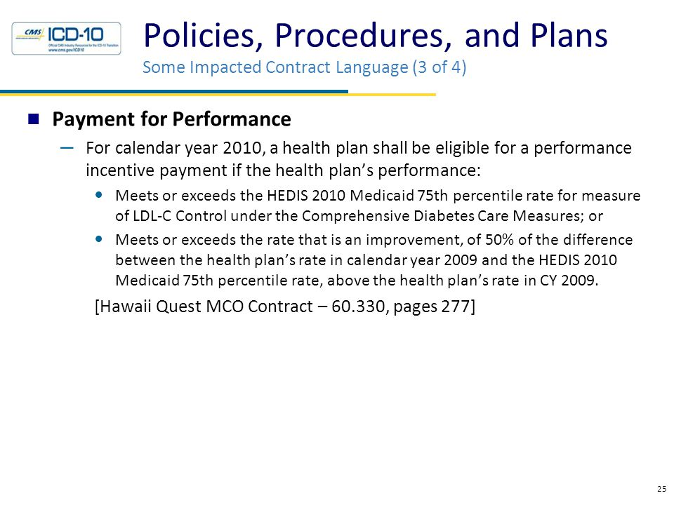 Payment for Performance – For calendar year 2010, a health plan shall be eligible for a performance incentive payment if the health plan's performance: Meets or exceeds the HEDIS 2010 Medicaid 75th percentile rate for measure of LDL-C Control under the Comprehensive Diabetes Care Measures; or Meets or exceeds the rate that is an improvement, of 50% of the difference between the health plan's rate in calendar year 2009 and the HEDIS 2010 Medicaid 75th percentile rate, above the health plan's rate in CY 2009.