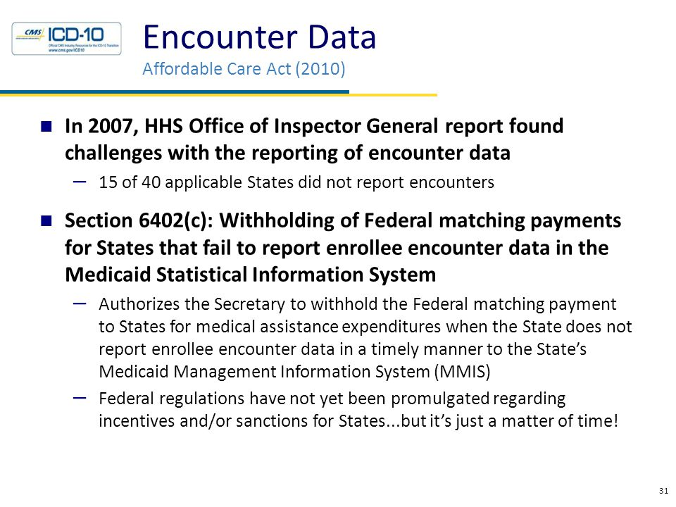 31 In 2007, HHS Office of Inspector General report found challenges with the reporting of encounter data – 15 of 40 applicable States did not report encounters Section 6402(c): Withholding of Federal matching payments for States that fail to report enrollee encounter data in the Medicaid Statistical Information System – Authorizes the Secretary to withhold the Federal matching payment to States for medical assistance expenditures when the State does not report enrollee encounter data in a timely manner to the State's Medicaid Management Information System (MMIS) – Federal regulations have not yet been promulgated regarding incentives and/or sanctions for States...but it's just a matter of time.
