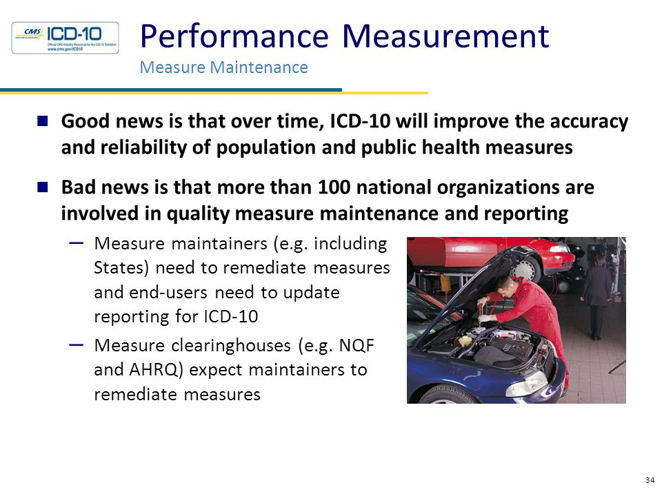 Good news is that over time, ICD-10 will improve the accuracy and reliability of population and public health measures Bad news is that more than 100 national organizations are involved in quality measure maintenance and reporting – Measure maintainers (e.g.