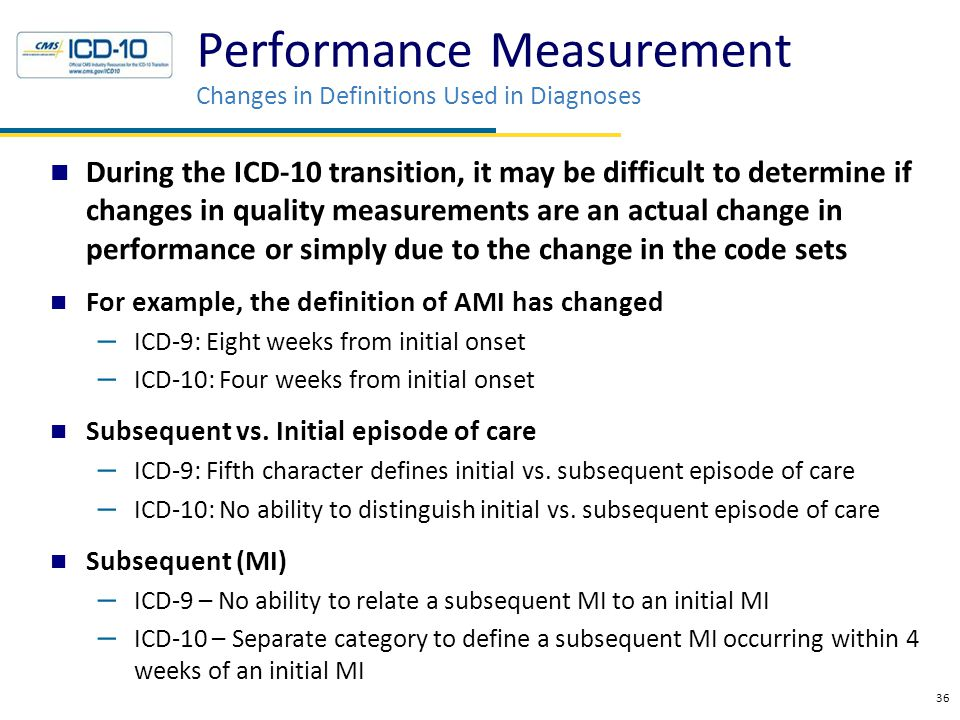Performance Measurement Changes in Definitions Used in Diagnoses 36 During the ICD-10 transition, it may be difficult to determine if changes in quality measurements are an actual change in performance or simply due to the change in the code sets For example, the definition of AMI has changed – ICD-9: Eight weeks from initial onset – ICD-10: Four weeks from initial onset Subsequent vs.
