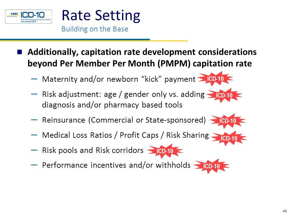 Additionally, capitation rate development considerations beyond Per Member Per Month (PMPM) capitation rate – Maternity and/or newborn kick payment – Risk adjustment: age / gender only vs.
