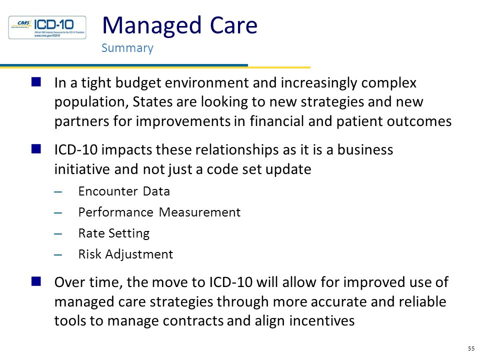 In a tight budget environment and increasingly complex population, States are looking to new strategies and new partners for improvements in financial and patient outcomes ICD-10 impacts these relationships as it is a business initiative and not just a code set update – Encounter Data – Performance Measurement – Rate Setting – Risk Adjustment Over time, the move to ICD-10 will allow for improved use of managed care strategies through more accurate and reliable tools to manage contracts and align incentives 55 Managed Care Summary