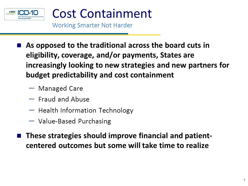 7 As opposed to the traditional across the board cuts in eligibility, coverage, and/or payments, States are increasingly looking to new strategies and new partners for budget predictability and cost containment – Managed Care – Fraud and Abuse – Health Information Technology – Value-Based Purchasing These strategies should improve financial and patient- centered outcomes but some will take time to realize Cost Containment Working Smarter Not Harder