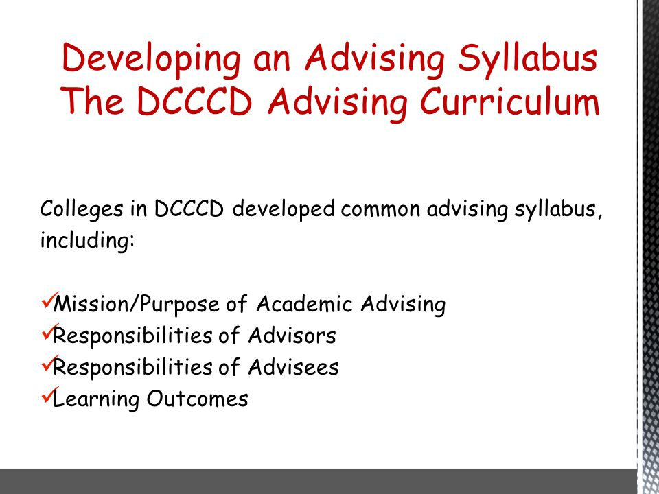 Colleges in DCCCD developed common advising syllabus, including: Mission/Purpose of Academic Advising Responsibilities of Advisors Responsibilities of