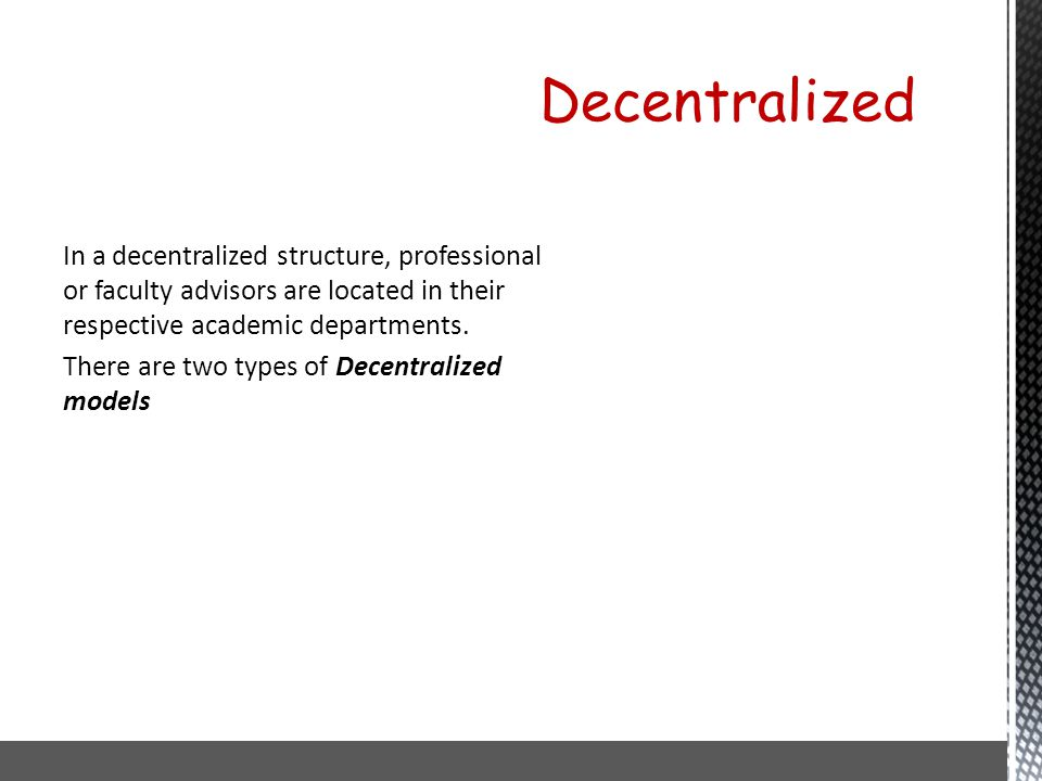 In a decentralized structure, professional or faculty advisors are located in their respective academic departments. There are two types of Decentrali