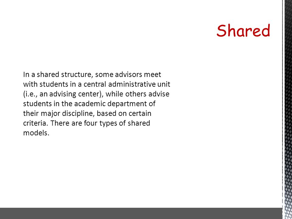 In a shared structure, some advisors meet with students in a central administrative unit (i.e., an advising center), while others advise students in t