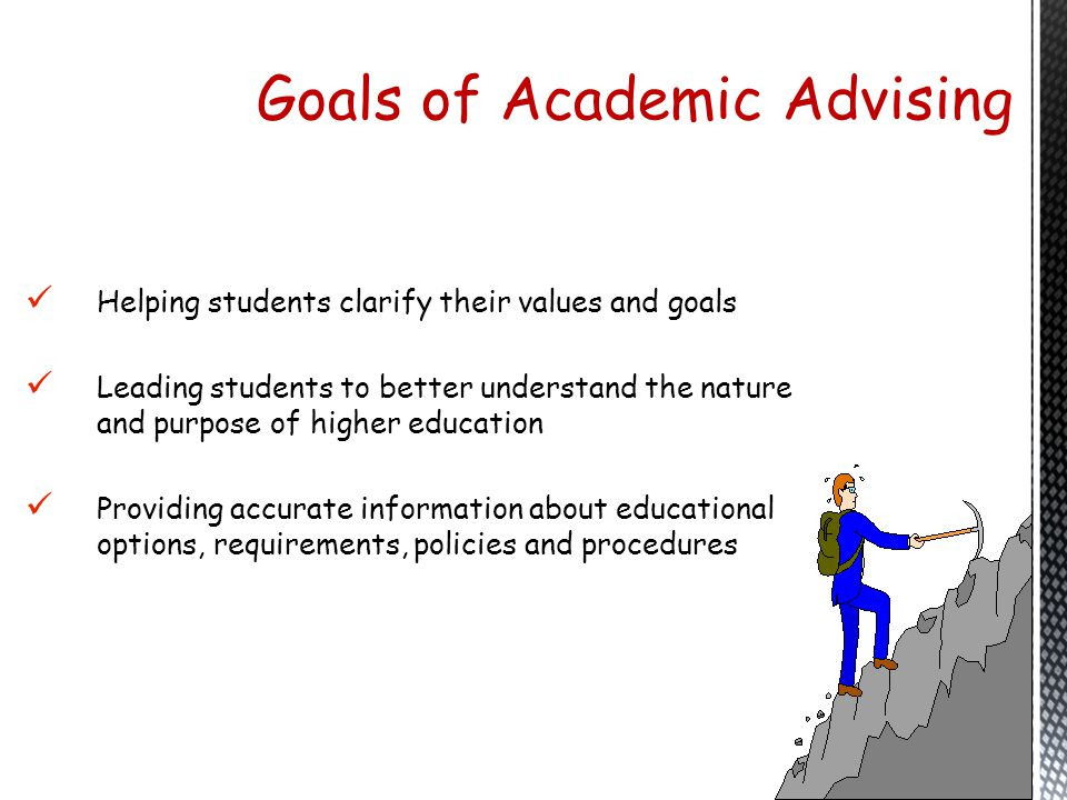 Helping students clarify their values and goals Leading students to better understand the nature and purpose of higher education Providing accurate in