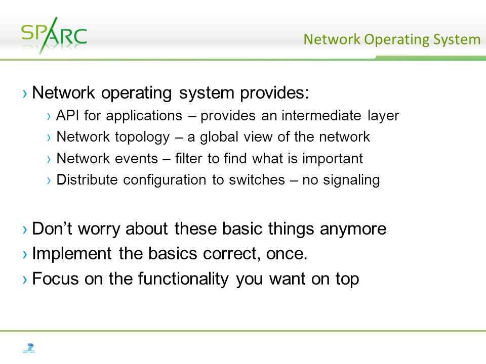 ›Network operating system provides: ›API for applications – provides an intermediate layer ›Network topology – a global view of the network ›Network events – filter to find what is important ›Distribute configuration to switches – no signaling ›Don't worry about these basic things anymore ›Implement the basics correct, once.