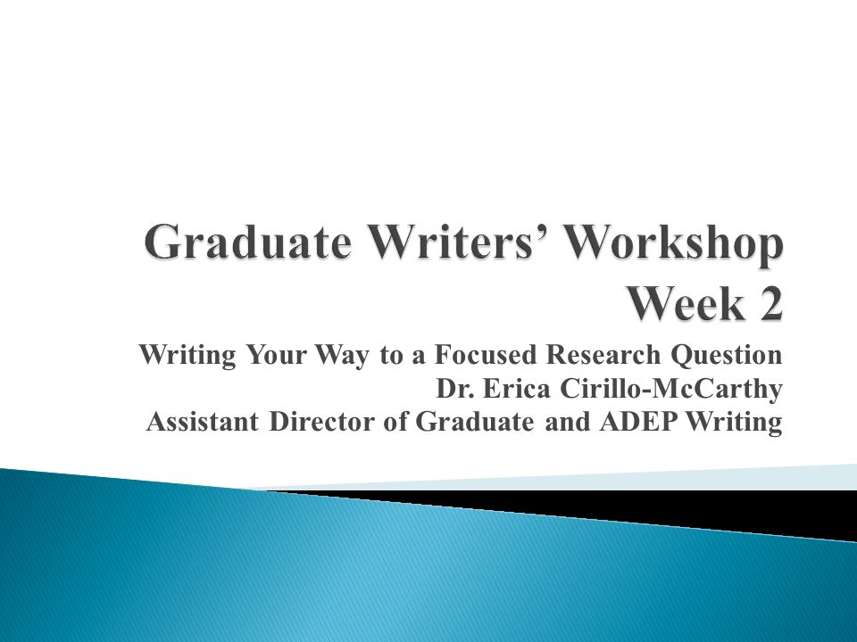 Writing Your Way to a Focused Research Question Dr. Erica Cirillo-McCarthy Assistant Director of Graduate and ADEP Writing