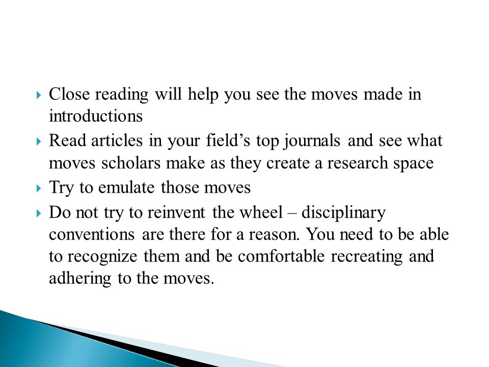  Close reading will help you see the moves made in introductions  Read articles in your field's top journals and see what moves scholars make as they create a research space  Try to emulate those moves  Do not try to reinvent the wheel – disciplinary conventions are there for a reason.