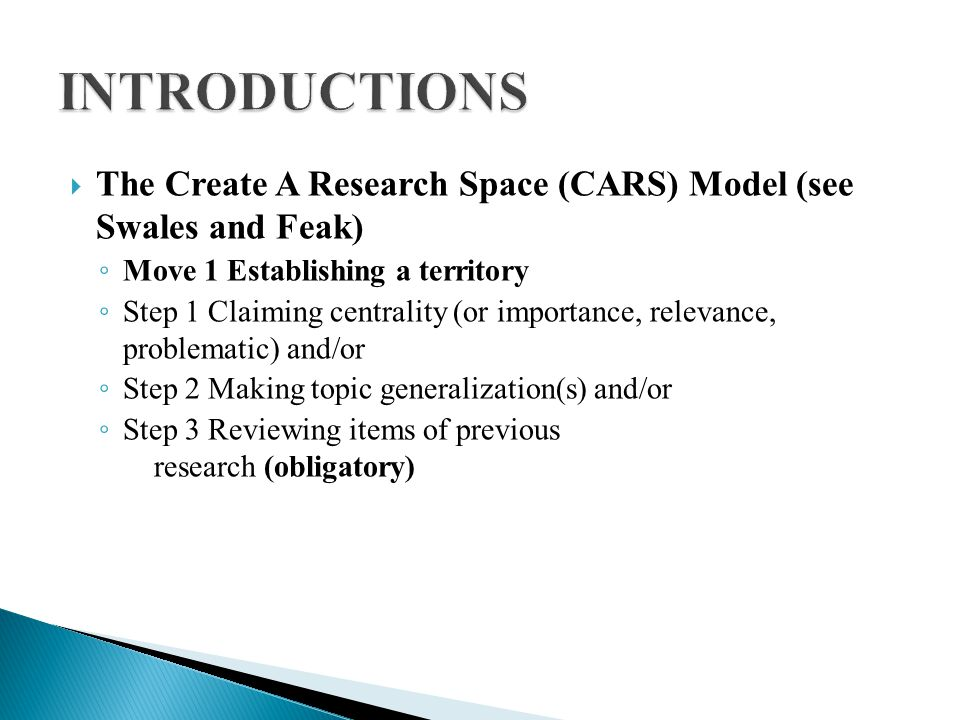  The Create A Research Space (CARS) Model (see Swales and Feak) ◦ Move 1 Establishing a territory ◦ Step 1 Claiming centrality (or importance, relevance, problematic) and/or ◦ Step 2 Making topic generalization(s) and/or ◦ Step 3 Reviewing items of previous research (obligatory)