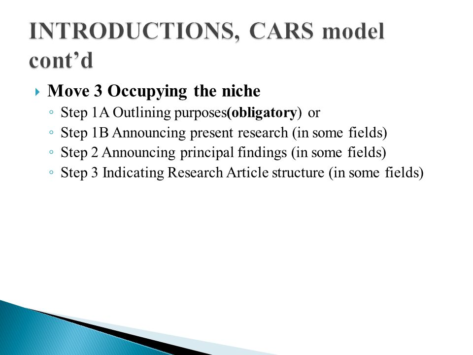  Move 3 Occupying the niche ◦ Step 1A Outlining purposes(obligatory) or ◦ Step 1B Announcing present research (in some fields) ◦ Step 2 Announcing principal findings (in some fields) ◦ Step 3 Indicating Research Article structure (in some fields)