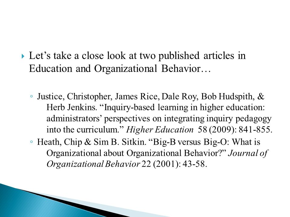  Let's take a close look at two published articles in Education and Organizational Behavior… ◦ Justice, Christopher, James Rice, Dale Roy, Bob Hudspith, & Herb Jenkins.