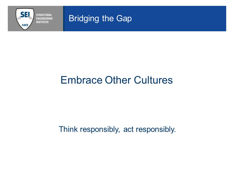 Bridging the Gap Embrace Other Cultures Think responsibly, act responsibly.