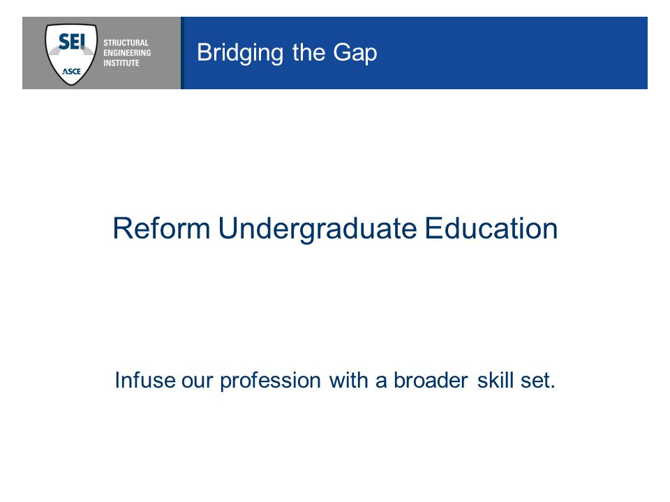 Bridging the Gap Reform Undergraduate Education Infuse our profession with a broader skill set.