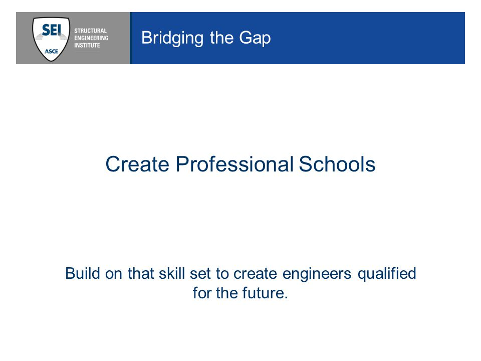 Bridging the Gap Create Professional Schools Build on that skill set to create engineers qualified for the future.