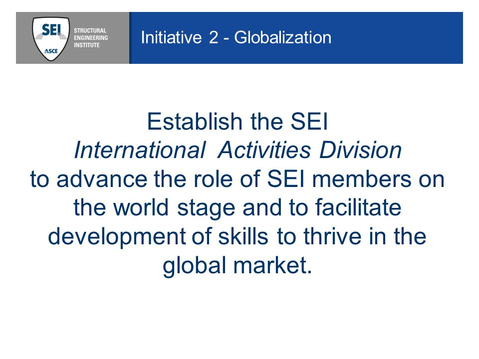 Initiative 2 - Globalization Establish the SEI International Activities Division to advance the role of SEI members on the world stage and to facilitate development of skills to thrive in the global market.
