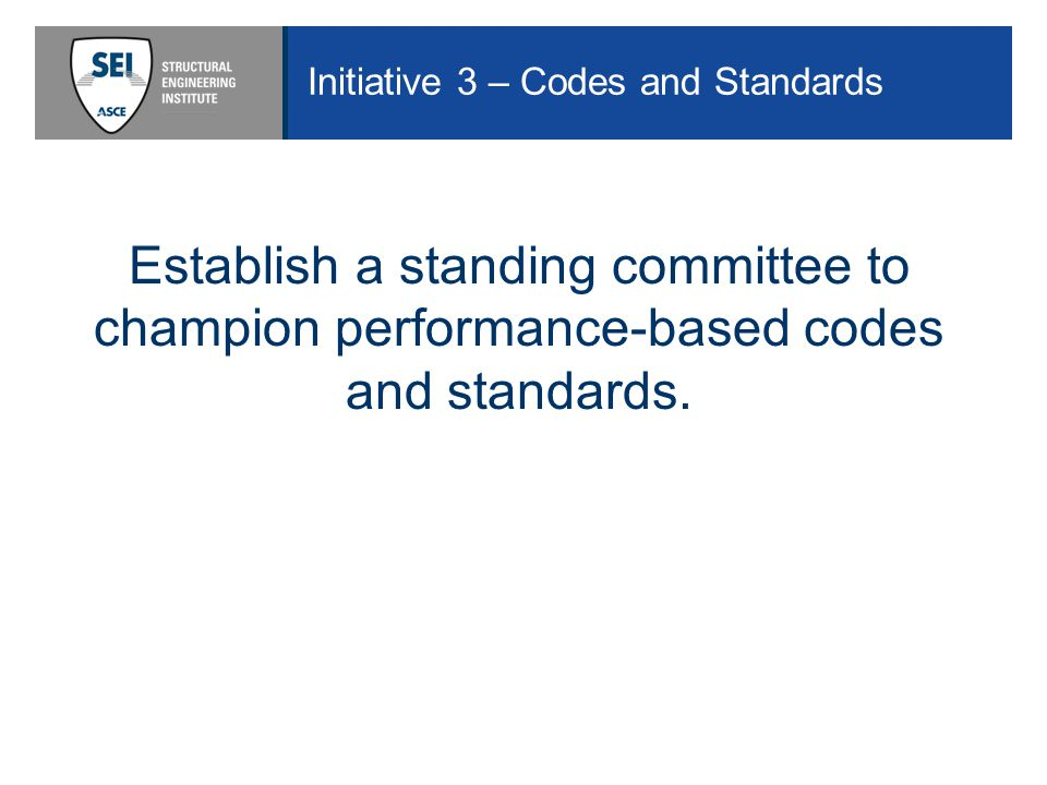Initiative 3 – Codes and Standards Establish a standing committee to champion performance-based codes and standards.