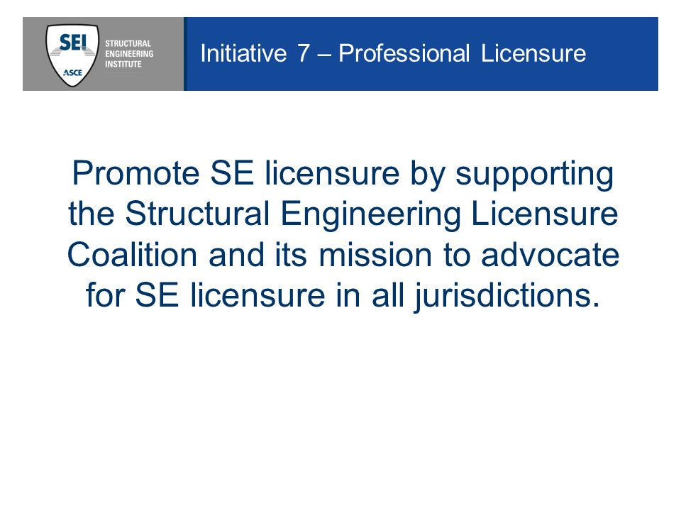 Initiative 7 – Professional Licensure Promote SE licensure by supporting the Structural Engineering Licensure Coalition and its mission to advocate for SE licensure in all jurisdictions.