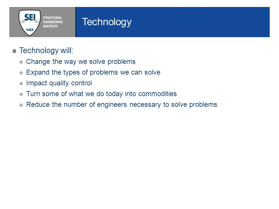 Technology will: Change the way we solve problems Expand the types of problems we can solve Impact quality control Turn some of what we do today into commodities Reduce the number of engineers necessary to solve problems
