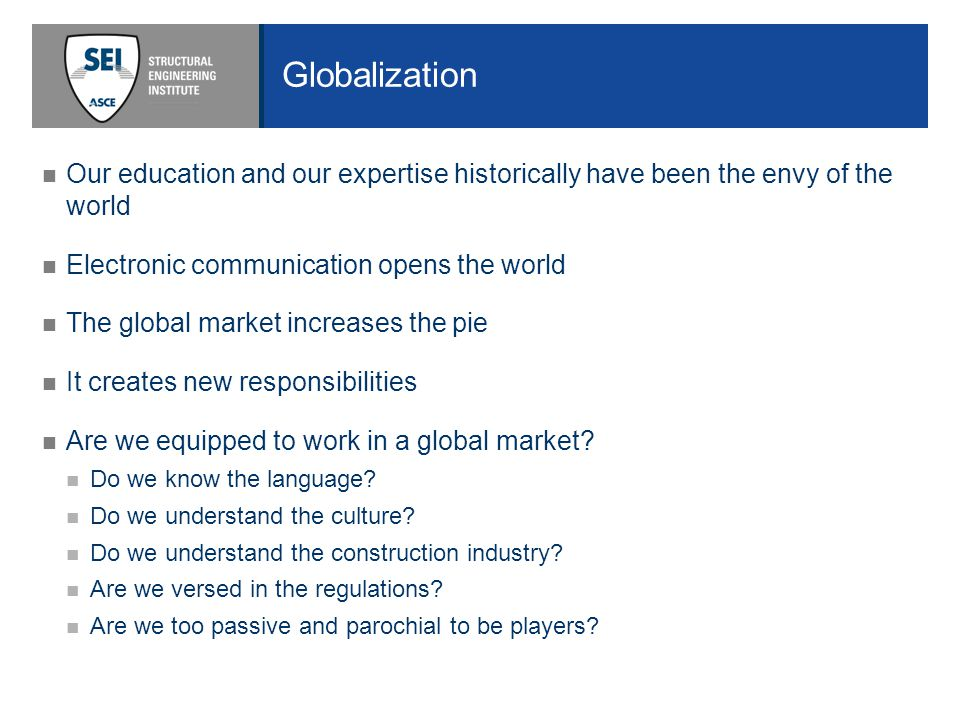 Globalization Our education and our expertise historically have been the envy of the world Electronic communication opens the world The global market increases the pie It creates new responsibilities Are we equipped to work in a global market.